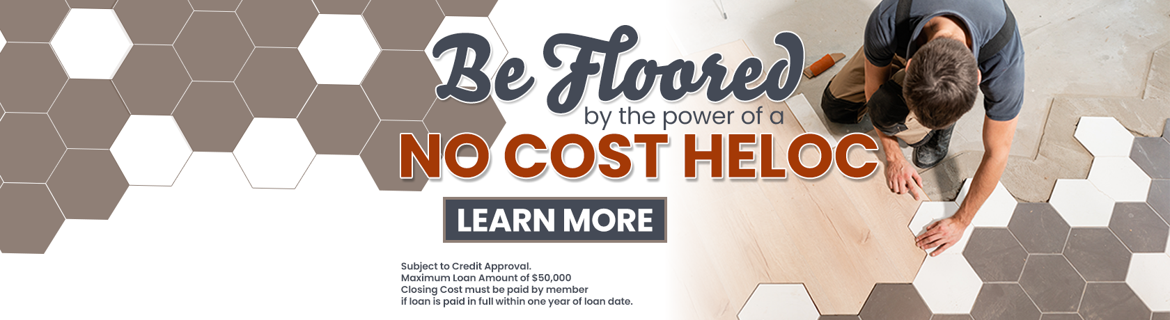 Be floored by the power of a no cost HELOC. subject to credit approval. maximum loan amount of $50,000. closing cost must be paid by member if loan is paid in full within one year of loan date.