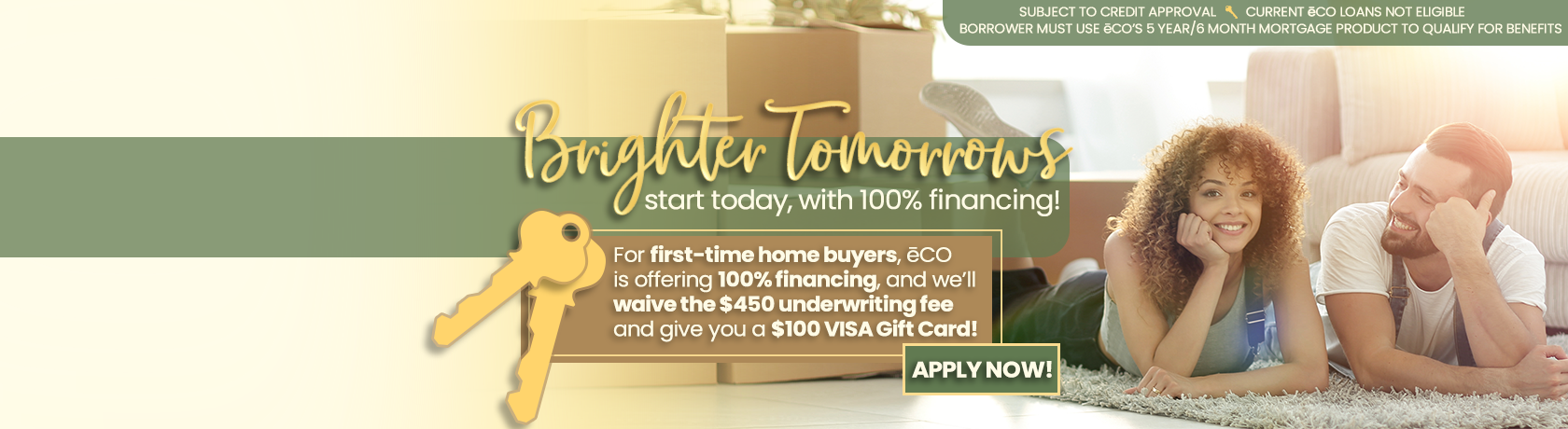 Brighter Tomorrows start today, with 100% financing. For First-time home buyers, eCO is offering 100% financing, and we'll waive the $450 underwriting fee and give you a $100 VISA Gift Card. Apply Now.