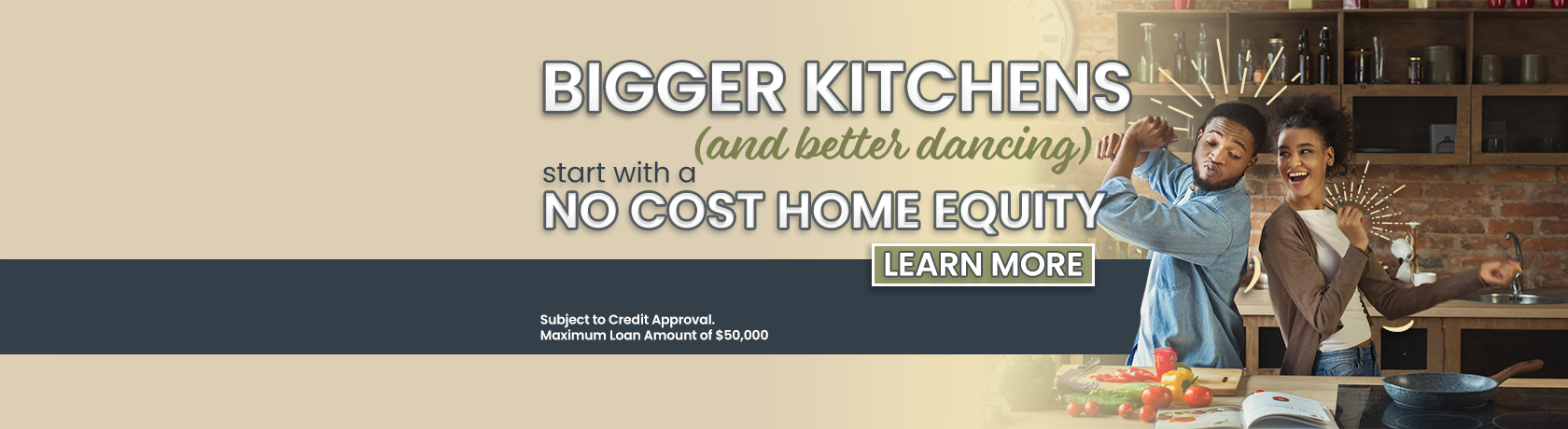 Bigger Kitchens and better dancing start with a no cost home equity. Subject to Credit approval. maximum loan amount of $50,000. closing cost must be paid by member if loan is paid in full within one year of loan date. Learn more